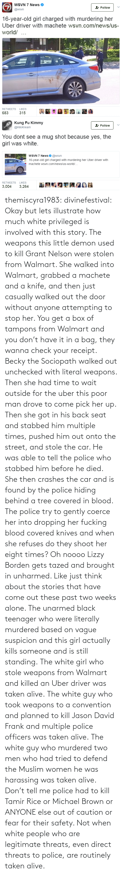 Fear: themiscyra1983:  divinefestival:  Okay but lets illustrate how much white privileged is involved with this story. The weapons this little demon used to kill Grant Nelson were stolen from Walmart. She walked into Walmart, grabbed a machete and a knife, and then just casually walked out the door without anyone attempting to stop her. You get a box of tampons from Walmart and you don't have it in a bag, they wanna check your receipt. Becky the Sociopath walked out unchecked with literal weapons.  Then she had time to wait outside for the uber this poor man drove to come pick her up. Then she got in his back seat and stabbed him multiple times, pushed him out onto the street, and stole the car. He was able to tell the police who stabbed him before he died. She then crashes the car and is found by the police hiding behind a tree covered in blood. The police try to gently coerce her into dropping her fucking blood covered knives and when she refuses do they shoot her eight times? Oh noooo Lizzy Borden gets tazed and brought in unharmed.  Like just think about the stories that have come out these past two weeks alone. The unarmed black teenager who were literally murdered based on vague suspicion and this girl actually kills someone and is still standing.   The white girl who stole weapons from Walmart and killed an Uber driver was taken alive. The white guy who took weapons to a convention and planned to kill Jason David Frank and multiple police officers was taken alive. The white guy who murdered two men who had tried to defend the Muslim women he was harassing was taken alive. Don't tell me police had to kill Tamir Rice or Michael Brown or ANYONE else out of caution or fear for their safety. Not when white people who are legitimate threats, even direct threats to police, are routinely taken alive.
