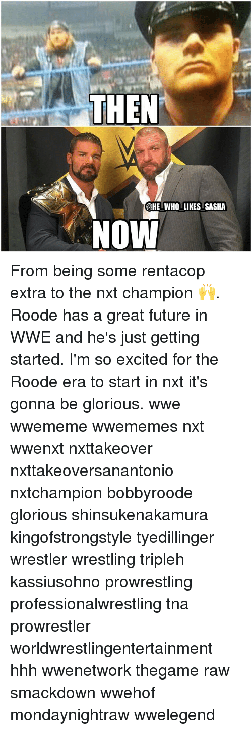just getting started: THEN  @HE WHO LIKES SASHA  NOW From being some rentacop extra to the nxt champion 🙌. Roode has a great future in WWE and he's just getting started. I'm so excited for the Roode era to start in nxt it's gonna be glorious. wwe wwememe wwememes nxt wwenxt nxttakeover nxttakeoversanantonio nxtchampion bobbyroode glorious shinsukenakamura kingofstrongstyle tyedillinger wrestler wrestling tripleh kassiusohno prowrestling professionalwrestling tna prowrestler worldwrestlingentertainment hhh wwenetwork thegame raw smackdown wwehof mondaynightraw wwelegend