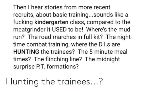 combat training: Then I hear stories from more recent  recruits, about basic training...sounds like a  fucking kindergarten class, compared to the  meatgrinder it USED to be! Where's the mud  run? The road marches in full kit? The night-  time combat training, where the D.I.s are  HUNTING the trainees? The 5-minute meal  times? The flinching line? The midnight  surprise P.T. formations? Hunting the trainees...?