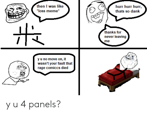 "Dank, Meme, and Dank Memes: then I was like  ""loss meme*  hurr hurr hurr,  thats so dank  1と2  thanks for  never leaving  me  y u no move on, it  wasn't your fault that  rage comiccs died y u 4 panels?"