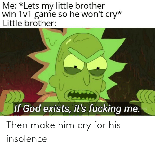 then: Then make him cry for his insolence