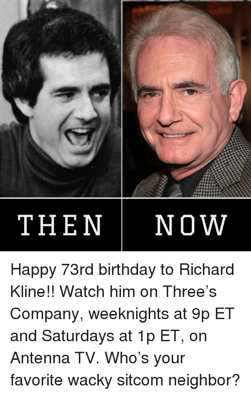 antenna: THEN Now Happy 73rd birthday to Richard Kline!! Watch him on Three's Company, weeknights at 9p ET and Saturdays at 1p ET, on Antenna TV.  Who's your favorite wacky sitcom neighbor?