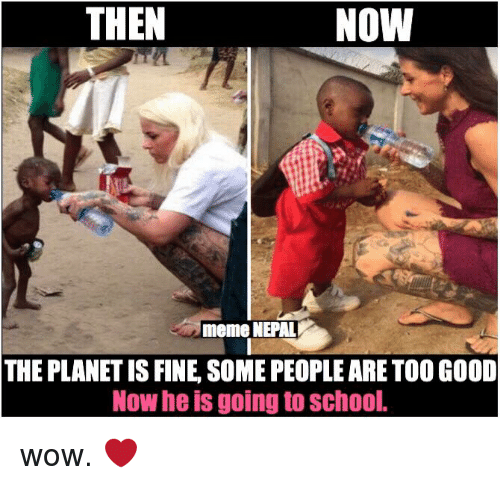 nepali: THEN  NOW  meme NEPAL  THE PLANET IS FINE SOME PEOPLE ARE TOO GOOD  Now he is goin  to School. wow. ❤