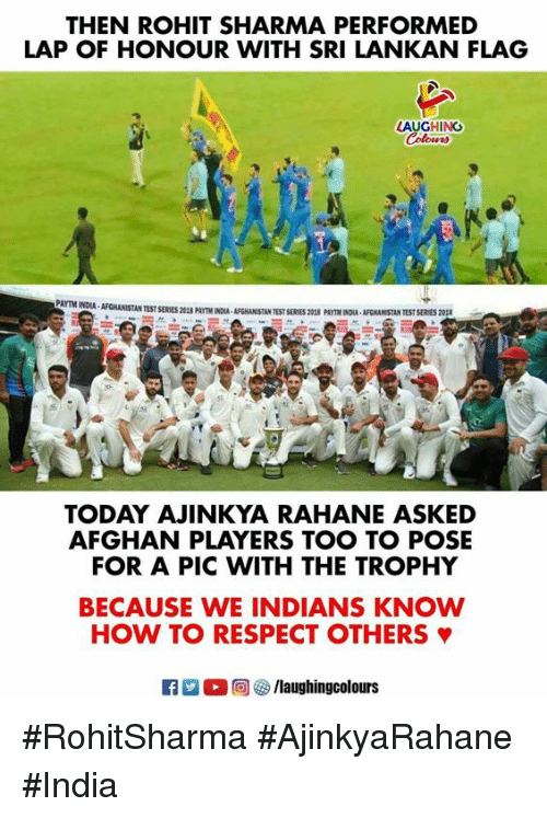 Respect, Afghanistan, and How To: THEN ROHIT SHARMA PERFORMED  LAP OF HONOUR WITH SRI LANKAN FLAG  AUGHING  AFGHANİSTAN TEST SERIES 201S PmTM1OUA, AFGHANISTAN TEST SERES 20SS PAITMNXA, AFGHANISTAN TEST SERES 201  TODAY AJINKYA RAHANE ASKED  AFGHAN PLAYERS TOO TO POSE  FOR A PIC WITH THE TROPHY  BECAUSE WE INDIANS KNOW  HOW TO RESPECT OTHERS φ  laughingcolours #RohitSharma #AjinkyaRahane  #India