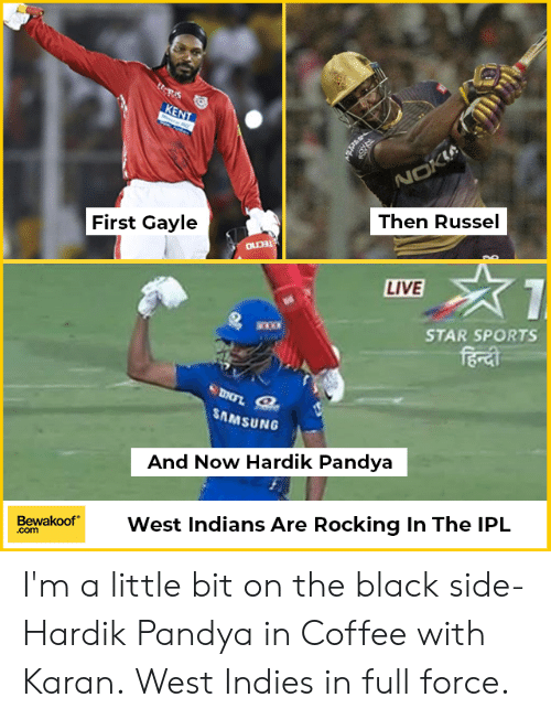 Im A Little: Then Russel  First Gayle  LIVE  STAR SPORTS  bo  SAMSUNG  And Now Hardik Pandya  BewakoofWest Indians Are Rocking In The IPL  .com I'm a little bit on the black side- Hardik Pandya in Coffee with Karan. West Indies in full force.