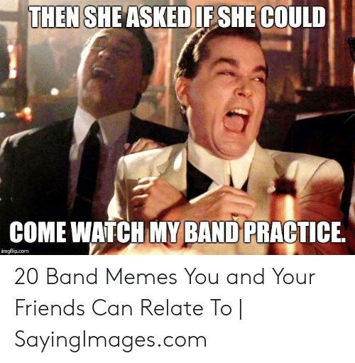 Band Practice Meme: THEN SHEASKED IFSHE COULD  COME WATCH MY BAND PRACTICE  imgflip.com 20 Band Memes You and Your Friends Can Relate To | SayingImages.com