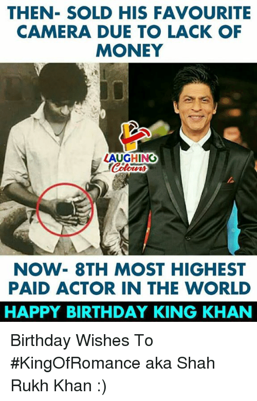 shah rukh khan: THEN- SOLD HIS FAVOURITE  CAMERA DUE TO LACK OF  MONEY  LAUGHING  NOW- 8TH MOST HIGHEST  PAID ACTOR IN THE WORLD  HAPPY BIRTHDAY KING KHAN Birthday Wishes To #KingOfRomance aka Shah Rukh Khan :)
