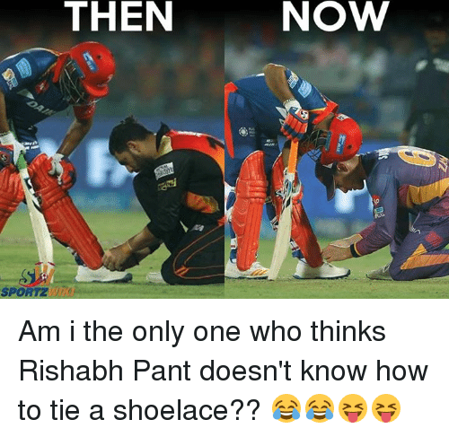 Rishabh Pant: THEN  SPORTZ  NOVW Am i the only one who thinks Rishabh Pant doesn't know how to tie a shoelace?? 😂😂😝😝