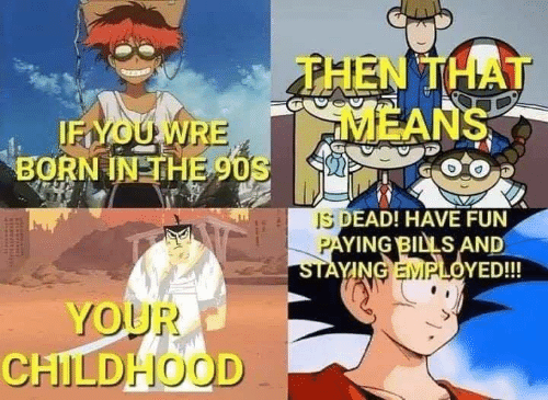 Memes, 90's, and Bills: THEN THAT  MEANS  IFYOUWRE  BORN IN THE 90S  IS DEAD! HAVE FUN  PAYING BILLS AND  STAYING EMPLOYED!!!  YOUR  CHILDHHOOD