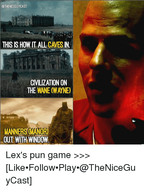manor: @THENICEGUYCAST  THIS IS HOW IT ALL CAVES IN  CIVILIZATION ON  THE WANE (WAYNE)  MANNERS MANOR)  OUT WITH WINDOW Lex's pun game >>> [Like•Follow•Play•@TheNiceGuyCast]