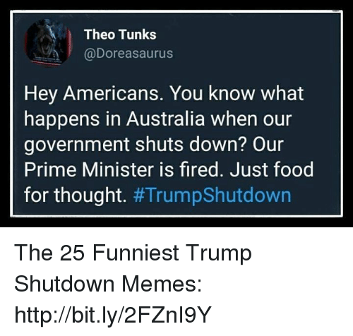 Funniest Trump: Theo Tunks  @Doreasaurus  Hey Americans. You know what  happens in Australia when our  government shuts down? Our  Prime Minister is fired. Just food  for thought. The 25 Funniest Trump Shutdown Memes: http://bit.ly/2FZnI9Y