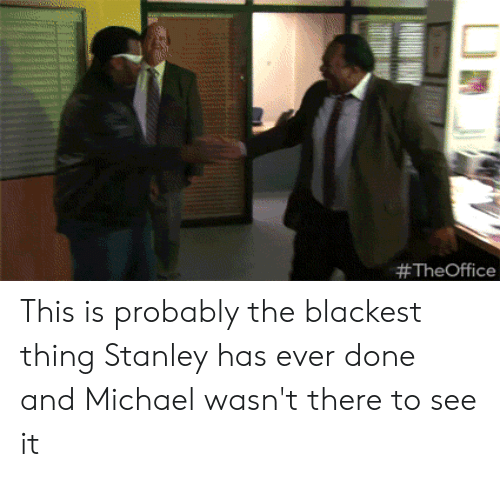 The Office, Michael, and Stanley: This is probably the blackest thing Stanley has ever done and Michael wasn't there to see it