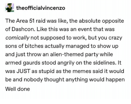 Crazy, Memes, and Party: theofficialvincenzo  The Area 51 raid was like, the absolute opposite  of Dashcon. Like this was an event that was  comically not supposed to work, but you crazy  sons of bitches actually managed to show up  and just throw an alien-themed party while  armed gaurds stood angrily on the sidelines. It  was JUST as stupid as the memes said it would  be and nobody thought anything would happen  Well done