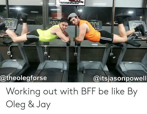 Be Like, Dank, and Jay: @theolegforse  @itsjasonpowell Working out with BFF be like By Oleg & Jay