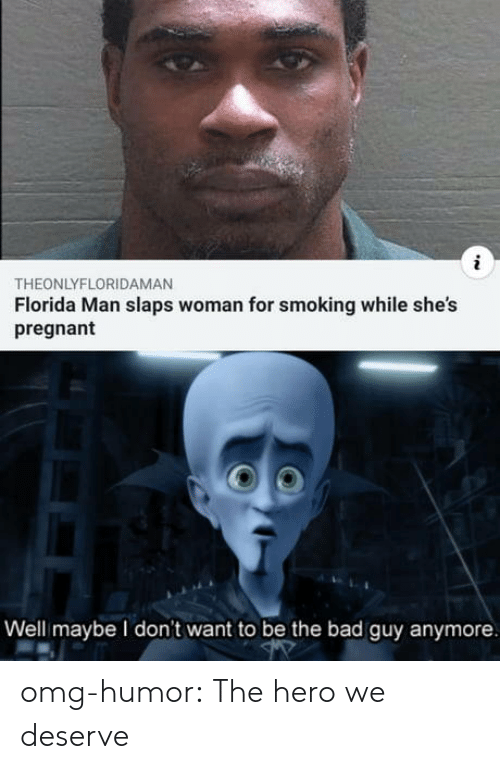 bad guy: THEONLYFLORIDAMAN  Florida Man slaps woman for smoking while she's  pregnant  Well maybe I don't want to be the bad guy anymore omg-humor:  The hero we deserve