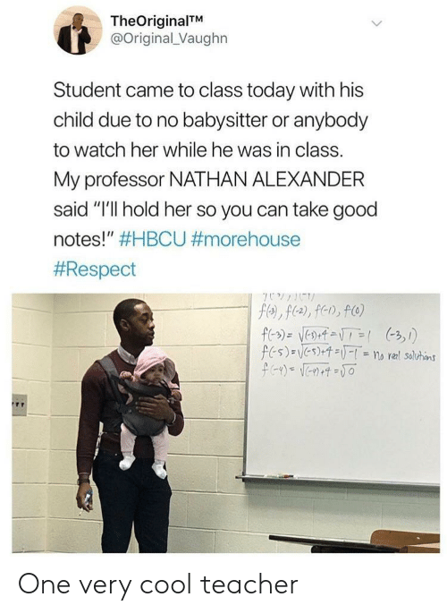 "hbcu: TheOriginalTM  @original_Vaughn  Student came to class today with his  child due to no babysitter or anybody  to watch her while he was in class.  My professor NATHAN ALEXANDER  said ""T'll hold her so you can take good  notes."" One very cool teacher"