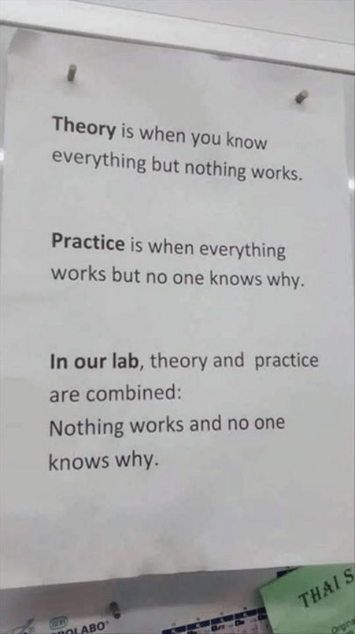 Memes, 🤖, and One: Theory is when you know  everything but nothing works.  Practice is when everything  works but no one knows why.  In our lab, theory and practice  are combined:  Nothing works and no one  knows why.  THAIS  aDOLABO
