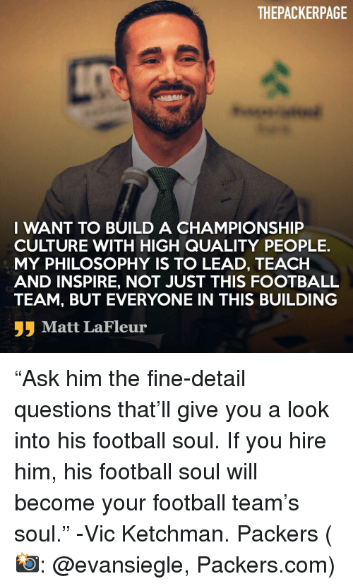 """football team: THEPACKERPAGE  I WANT TO BUILD A CHAMPIONSHIP  CULTURE WITH HIGH QUALITY PEOPLE.  MY PHILOSOPHY IS TO LEAD, TEACH  AND INSPIRE, NOT JUST THIS FOOTBALL  TEAM, BUT EVERYONE IN THIS BUILDING  Matt LaFleur """"Ask him the fine-detail questions that'll give you a look into his football soul. If you hire him, his football soul will become your football team's soul."""" -Vic Ketchman. Packers (📸: @evansiegle, Packers.com)"""