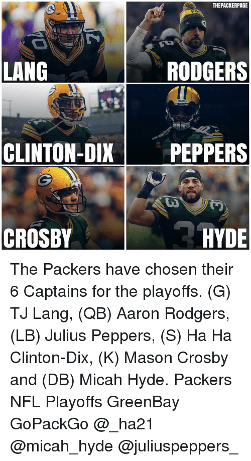 Rodgering: THEPACKERPAGE  LANG  RODGERS  PACKERS  CLINTON-DIX  PEPPERS  CROSBY  HYDE The Packers have chosen their 6 Captains for the playoffs. (G) TJ Lang, (QB) Aaron Rodgers, (LB) Julius Peppers, (S) Ha Ha Clinton-Dix, (K) Mason Crosby and (DB) Micah Hyde. Packers NFL Playoffs GreenBay GoPackGo @_ha21 @micah_hyde @juliuspeppers_