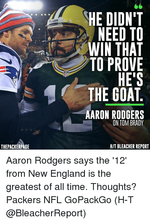 Rodgering: THEPACKERPAGE  NEL  HE DIDN'T  NEED TO  IN THAT  TO PROVE  HE'S  THE GOAT  AARON RODGERS  ON TOM BRADY  HIT BLEACHER REPORT Aaron Rodgers says the '12' from New England is the greatest of all time. Thoughts? Packers NFL GoPackGo (H-T @BleacherReport)
