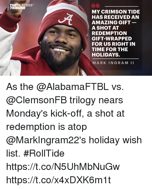 Crimson Tide: THEPLAYERS  TRIBUNE  MY CRIMSON TIDE  HAS RECEIVED AN  AMAZING GIFT  A SHOT AT  REDEMPTION  GIFT-WRAPPED  FOR US RIGHT IN  TIME FOR THE  HOLIDAYS.  MARK INGRAM II As the @AlabamaFTBL vs. @ClemsonFB trilogy nears Monday's kick-off, a shot at redemption is atop @MarkIngram22's holiday wish list. #RollTide https://t.co/N5UhMbNuGw https://t.co/x4xDXK6m1t