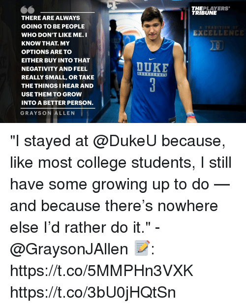 """Grayson Allen: THEPLAYERS  TRIBUNE  THERE ARE ALWAYS  GOING TO BE PEOPLE  WHO DON'T LIKE ME. I  KNOW THAT. MY  OPTIONS ARE TO  EITHER BUY INTO THAT  NEGATIVITY AND FEEL  REALLY SMALL, OR TAKE  THE THINGS I HEAR AND  USE THEM TO GROW  INTO A BETTER PERSON.  GRAYSON ALLEN  EXCELLENCE  DUKE  BASKET B A LL """"I stayed at @DukeU because, like most college students, I still have some growing up to do — and because there's nowhere else I'd rather do it."""" - @GraysonJAllen   📝: https://t.co/5MMPHn3VXK https://t.co/3bU0jHQtSn"""