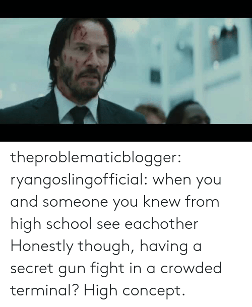 terminal: theproblematicblogger:  ryangoslingofficial: when you and someone you knew from high school see eachother Honestly though, having a secret gun fight in a crowded terminal? High concept.
