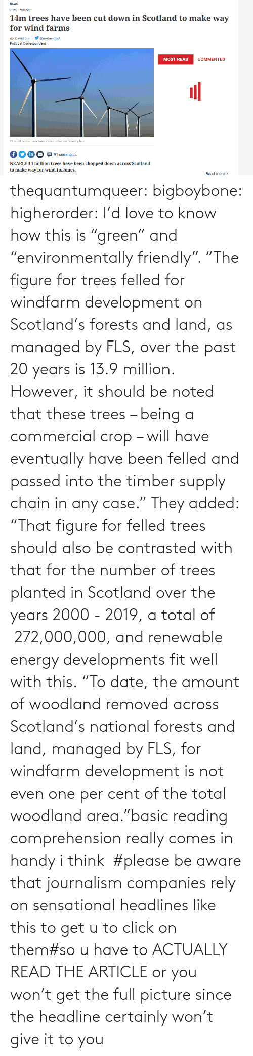 "Actually: thequantumqueer: bigboybone:  higherorder: I'd love to know how this is ""green"" and ""environmentally friendly"".  ""The figure for trees felled for windfarm development on Scotland's forests and land, as managed by FLS, over the past 20 years is 13.9 million. However, it should be noted that these trees – being a commercial crop – will have eventually have been felled and passed into the timber supply chain in any case."" They added: ""That figure for felled trees should also be contrasted with that for the number of trees planted in Scotland over the years 2000 - 2019, a total of  272,000,000, and renewable energy developments fit well with this. ""To date, the amount of woodland removed across Scotland's national forests and land, managed by FLS, for windfarm development is not even one per cent of the total woodland area.""basic reading comprehension really comes in handy i think   #please be aware that journalism companies rely on sensational headlines like this to get u to click on them#so u have to ACTUALLY READ THE ARTICLE or you won't get the full picture since the headline certainly won't give it to you"