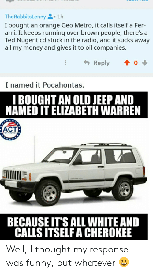 Elizabeth Warren, Funny, and Money: TheRabbitsLenny.1h  I bought an orange Geo Metro, it calls itself a Fer-  arri. It keeps running over brown people, there's a  Ted Nugent cd stuck in the radio, and it sucks away  all my money and gives it to oil companies.  I named it Pocahontas.  I BOUGHT AN OLD JEEP AND  NAMED IT ELIZABETH WARREN  ACT  BECAUSE IT'S ALL WHITE AND  CALLS ITSELF A CHEROKEE Well, I thought my response was funny, but whatever 😀