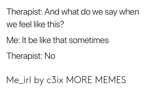 Be Like, Dank, and Memes: Therapist: And what do we say when  we feel like this?  Me: It be like that sometimes  Therapist: No Me_irl by c3ix MORE MEMES