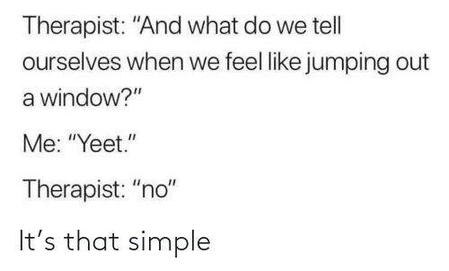 "Yeet: Therapist: ""And what do we tell  ourselves when we feel like jumping out  a window?""  Me: ""Yeet.""  Therapist: ""no"" It's that simple"
