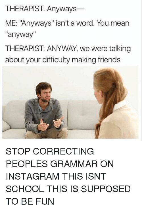 """Friends, Funny, and Instagram: THERAPIST: Anyways  ME: """"Anyways"""" isn't a word. You mean  """"anyway""""  THERAPIST: ANYWAY, we were talking  about your difficulty making friends STOP CORRECTING PEOPLES GRAMMAR ON INSTAGRAM THIS ISNT SCHOOL THIS IS SUPPOSED TO BE FUN"""