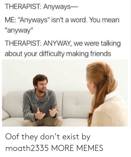 """Dank, Friends, and Memes: THERAPIST: Anyways-  ME: """"Anyways"""" isn't a word. You mean  """"anyway""""  THERAPIST: ANYWAY, we were talking  about your difficulty making friends Oof they don't exist by moath2335 MORE MEMES"""