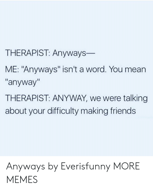"Dank, Friends, and Memes: THERAPIST: Anyways-  ME: ""Anyways"" isn't a word. You mean  ""anyway""  THERAPIST: ANYWAY, we were talking  about your difficulty making friends Anyways by Everisfunny MORE MEMES"