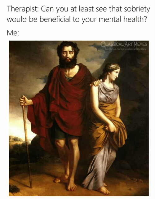 Beneficial: Therapist: Can you at least see that sobriety  would be beneficial to your mental health?  Me:  CLASSICAL ART MEMES  facebook.com/classicalartmemes