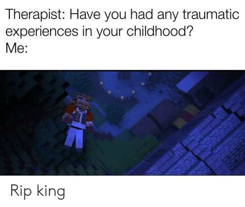 King, Rip, and You: Therapist: Have you had any traumatic  experiences in your childhood?  Me: Rip king