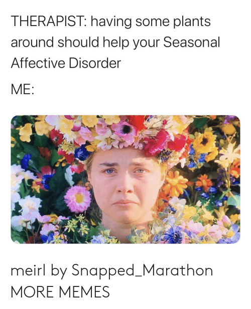 snapped: THERAPIST: having some plants  around should help your Seasonal  Affective Disorder  ME: meirl by Snapped_Marathon MORE MEMES