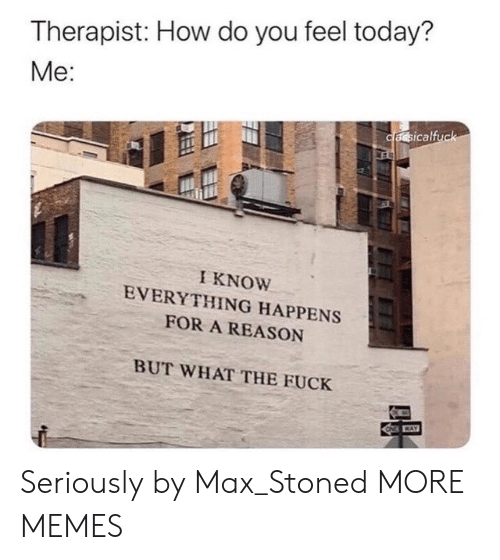 Dank, Memes, and Target: Therapist: How do you feel today?  Me:  cassicalfuck  ES  I KNOW  EVERYTHING HAPPENS  FOR A REASON  BUT WHAT THE FUCK  CAY Seriously by Max_Stoned MORE MEMES