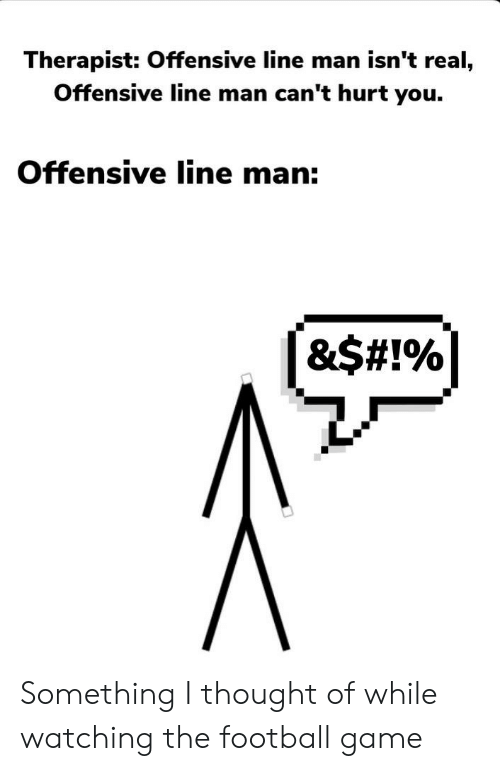 Offensive Line: Therapist: Offensive line man isn't real,  Offensive line man can't hurt you.  Offensive line man:  &$# !% Something I thought of while watching the football game