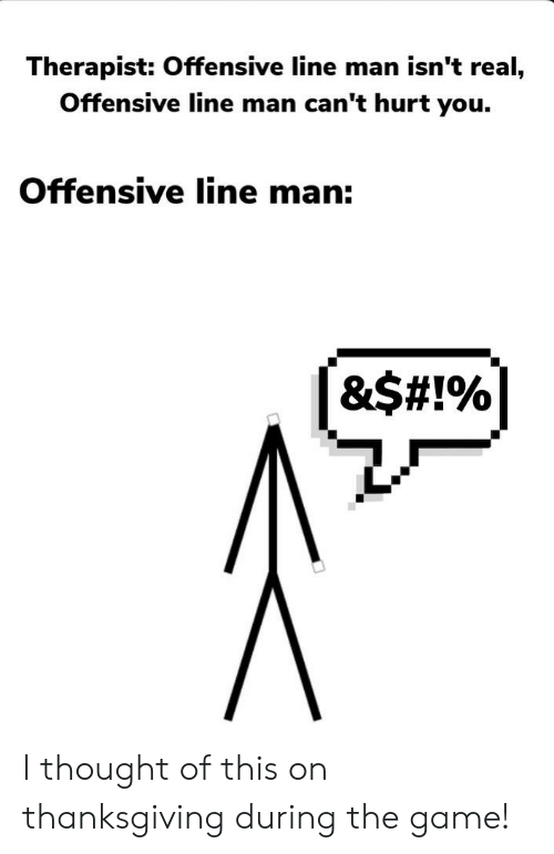 Offensive Line: Therapist: Offensive line man isn't real,  Offensive line man can't hurt you.  Offensive line man:  &$# !% I thought of this on thanksgiving during the game!