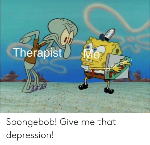 SpongeBob, Depression, and Give Me: Therapist Spongebob! Give me that depression!