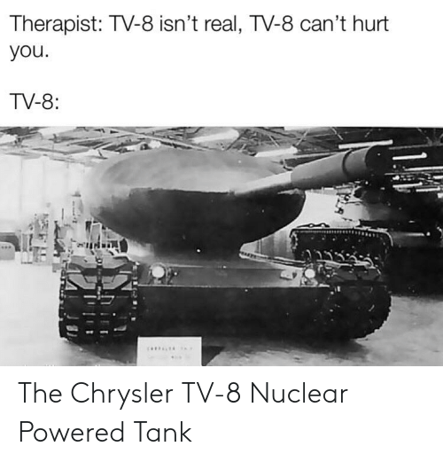 Chrysler, History, and Tank: Therapist: TV-8 isn't real, TV-8 can't hurt  you  TV-8: The Chrysler TV-8 Nuclear Powered Tank