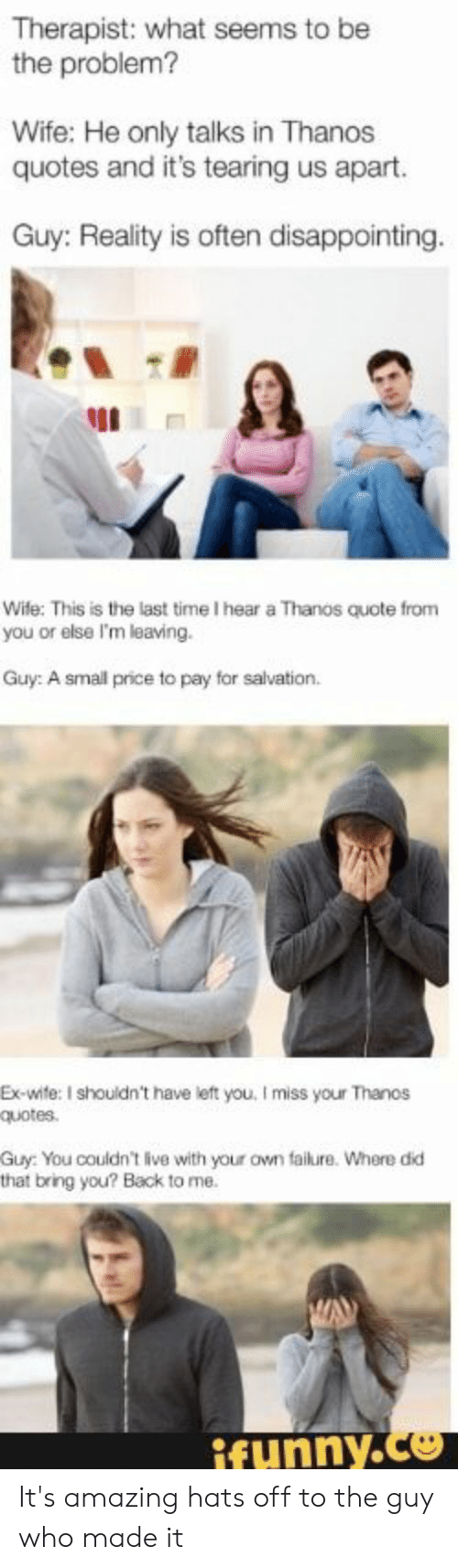 Live, Quotes, and Time: Therapist: what seems to be  the problem?  Wife: He only talks in Thanos  quotes and it's tearing us apart.  Guy: Reality is often disappointing.  Wife: This is the last time I hear a Thanos quote from  you or else I'm leaving.  Guy: A small price to pay for salvation.  Ex-wite: I shouldn't have left you, I miss your Thanos  quotes  Guy: You couldn't live with your own failure. Where did  that bring you? Back to me.  ifunny.co It's amazing hats off to the guy who made it
