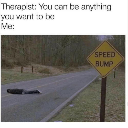 Speed, Can, and You: Therapist: You can be anything  you want to be  Me:  SPEED  BUMP