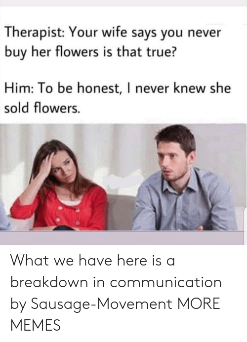 Dank, Memes, and Target: Therapist: Your wife says you never  buy her flowers is that true?  Him: To be honest, I never knew she  sold flowers. What we have here is a breakdown in communication by Sausage-Movement MORE MEMES