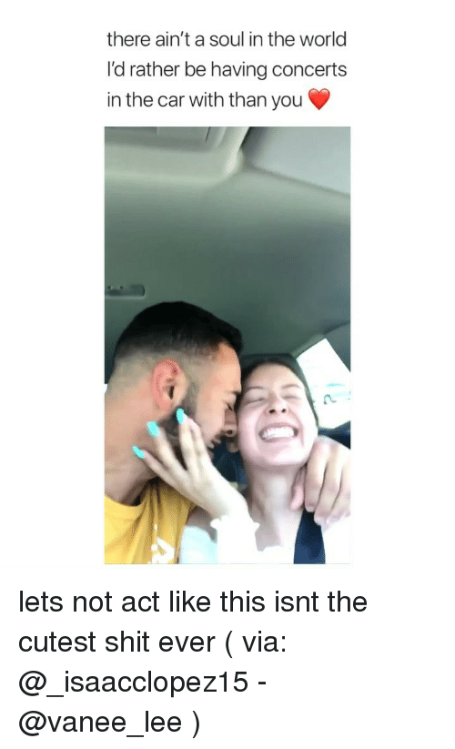Shit, World, and Girl Memes: there ain't a soul in the world  I'd rather be having concerts  in the car with than you lets not act like this isnt the cutest shit ever ( via: @_isaacclopez15 - @vanee_lee )
