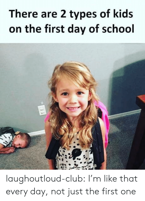 Types Of Kids: There are 2 types of kids  on the first day of school laughoutloud-club:  I'm like that every day, not just the first one