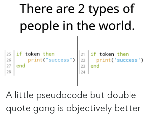 """Types Of: There are 2 types of  people in the world.  25 if token then  21 if token then  print('success')  print(""""success"""") 22  23 end  26  27 end  28  24 A little pseudocode but double quote gang is objectively better"""