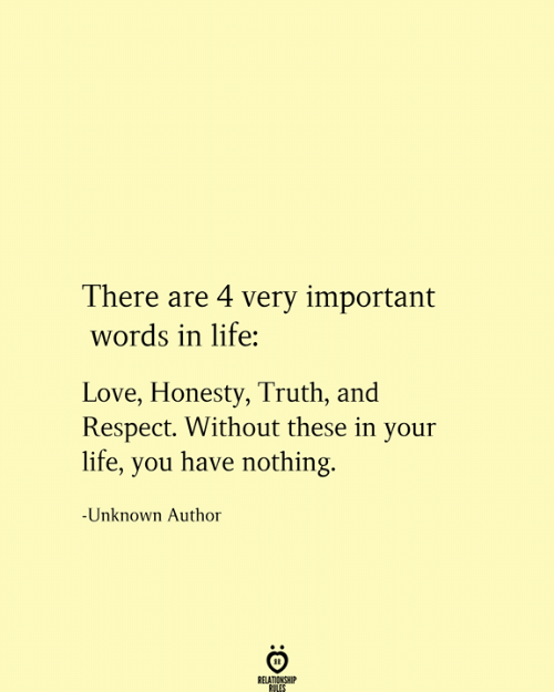 Life, Love, and Respect: There are 4 very important  words in life:  Love, Honesty, Truth, and  Respect. Without these in your  life, you have nothing.  -Unknown Author  RELATIONSHIP  RULES