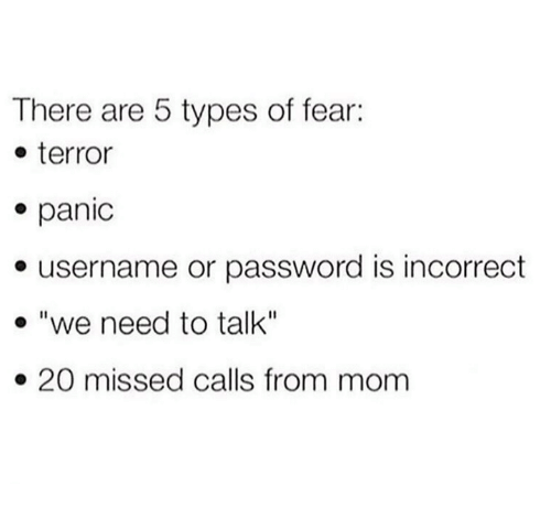"""Fear, Missed Calls, and Mom: There are 5 types of fear:  e terror  e panic  e username or password is incorrect  . """"we need to talk""""  » 20 missed calls from mom"""